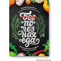 Полезная еда.  Развенчание мифов о здоровом питании. Кэмпбелл К.