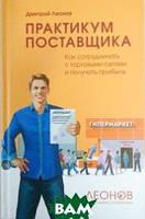 Леонов Дмитрий Игоревич Практикум поставщика: Как сотрудничать с торговыми сетями и получать прибыль