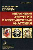Островерхов Г. Е., Бомаш Ю. М., Лубоцкий Д. Н. Оперативная хирургия и топографическая анатомия