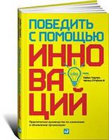 Майкл Ташмен, Чарльз О*Рэйлли Победить с помощью инноваций: Практическое руководство по управлению организационными изменениями и обновлениями