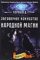 Заговорное искусство народной магии. Книга 1. Черновед