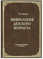 Эрман М.В. Нефрология детского возраста