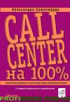 Call Center на 100%: Практическое руководство по организации центра обслуживания вызовов (2-е издание, переработанное и дополненное)