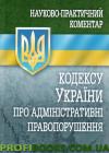 Науково-практичний коментар Кодексу України про адміністративні правопорушення 2017