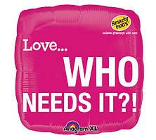"""Фольгированный шар с шуточным оскорблением """"Love ..who needs it?"""""""