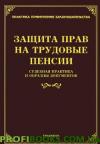 Защита прав на трудовые пенсии. Судебная практика и образцы документов