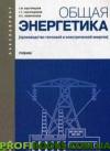 Общая энергетика (производство тепловой и электрической энергии) .Учебник