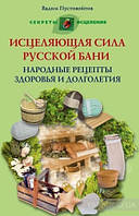 Исцеляющая сила русской бани. Народные рецепты здоровья и долголетия