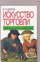 В.П.Шейнов Искусство торговли. Эффективная продажа товаров и услуг
