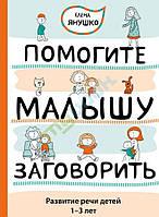 Помогите малышу заговорить. Развитие речи детей 1-3 лет. Автор Янушко Е.А.