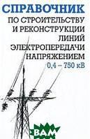 Е. Г. Гологорский, А. Н. Кравцов, Б. М. Узелков Справочник по строительству и реконструкции линий электропередачи напряжением 0,4 750 кВ
