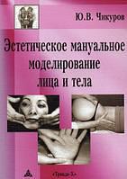 Ю. В. Чикуров Эстетическое мануальное моделирование лица и тела