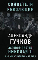 Заговор против Николая II. Как мы избавились от царя. Гучков А. И.