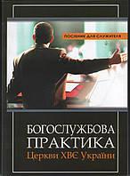 Богослужбова практика Церков ХВЄ України. Посібник для служителя Церков ХВЄ України