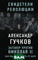 Гучков Александр Иванович Заговор против Николая II. Как мы избавились от царя