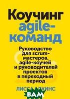 Адкинс Лисса Коучинг agile-команд. Руководство для scrum-мастеров, agile-коучей и руководителей проектов в переходный период