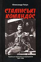 Александр Гогун «Сталінські командос. Українські партизанські формування 1941-1944»