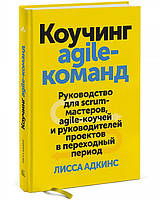 Коучинг agile-команд. Руководство для scrum-мастеров, agile-коучей и руководителей. Лисса Адкинс