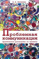 Анна Киселева Проблемная коммуникация. Практическое руководство по тренингу