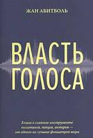 Жан Абитболь Власть голоса. Книга о главном инструменте политиков, певцов, актеров — от одного из лучших фониатров мира