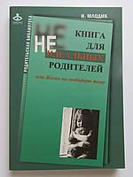 Ирина Млодик Книга для неидеальных родителей, или Жизнь на свободную тему