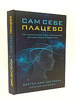 Эксмо Диспенза Сам себе плацебо Как использовать силу подсознания для здоровья и процветания