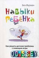 Навыки ребенка: Как решать детские проблемы с помощью игры. Фурман Б. Альпина нон-фикшн