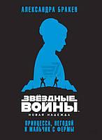 Книга Александр Бракен   «Звёздные Войны. Новая надежда. Принцесса, негодяй и мальчик с фермы» 978-5-389-10861-5