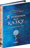 Книга Василий Сухомлинский «Я розповім вам казку… Філософія для дітей» 978-966-429-395-9