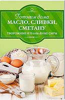 Книга «Готовим дома масло, сливки, сметану и сливочный сыр» 978-617-12-2505-3