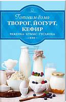 Книга «Готовим дома творог, йогур, кефир, ряженку» 978-617-12-2504-6