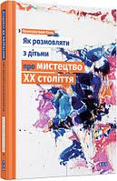 Книга Франсуаза Барб-Галль   «Як розмовляти з дітьми про мистецтво ХХ століття» 978-617-679-219-2