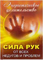 Книга Оксана Лазарева   «Сила рук от всех недугов и проблем. Энергетическое целительство» 978-617-7203-24-6