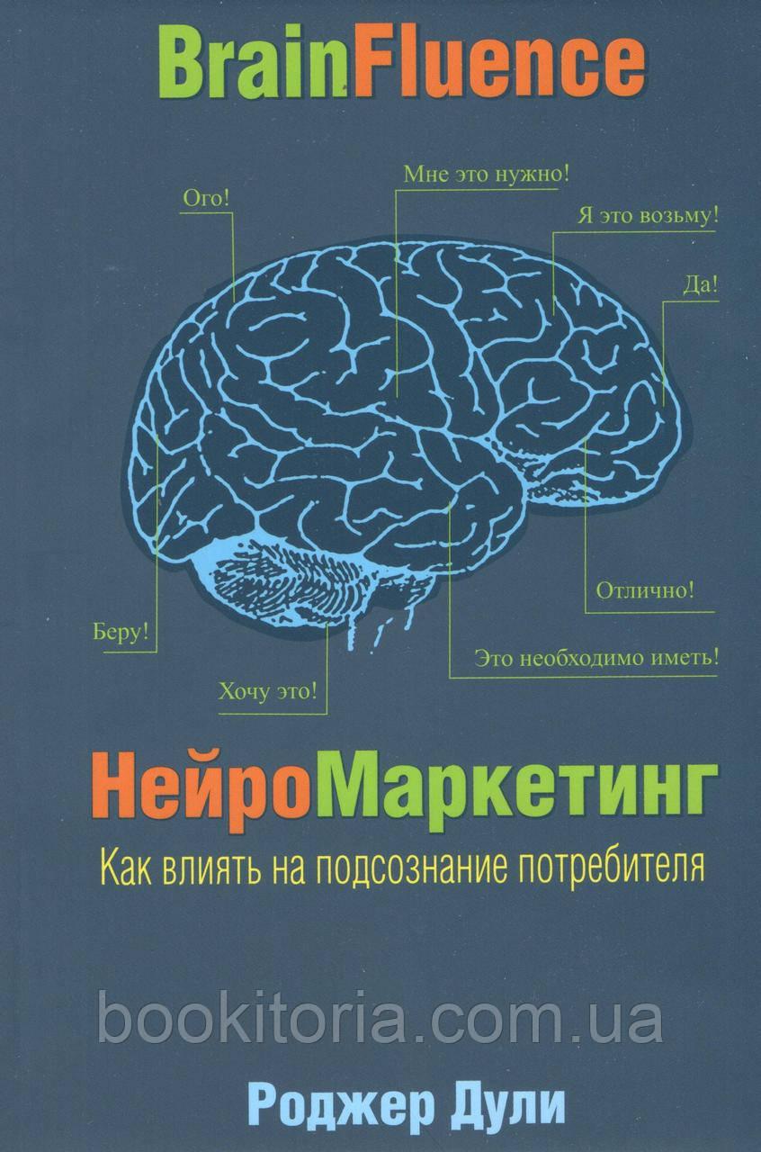 Дули Р. Нейромаркетинг. Как влиять на подсознание потребителей.