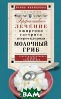 Филиппова И.А. Молочный гриб. Эффективное лечение ожирения, гастрита, атеросклероза. Рецепты, показания, правила выращивания.