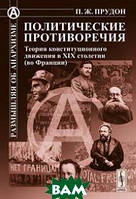Прудон П.Ж. Политические противоречия: теория конституционного движения в XIX столетии (во Франции)