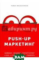Масленников Роман Михайлович PUSH-UP маркетинг. Нейминг, лендинг, геотаргетинг и все, о чем не принято говорить