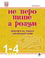 Не перо пише,а розум. Прислів'я на уроках української мови.1-4клас. Методичний посібник.