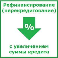 Рефинансирование (перекредитование) с увеличением суммы кредита