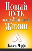 Джозеф Мэрфи Новый путь к триумфальной жизни