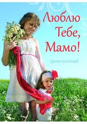 Люблю Тебе, Мамо! Янів Світлана - упорядник