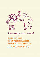 Я не хочу молчать! Опыт работы по обучению детей с нарушениями слуха по методу Леонгард / Э. И. Леонгард