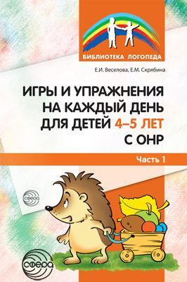 Игры и упражнения на каждый день для детей 4-5 лет с ОНР. Часть 1. Автор:Веселова Е.И. 978-5-9949-1236-2