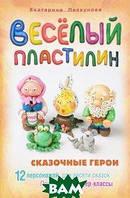 Екатерина Пискунова Смекалочка. Веселый пластилин. Сказочные герои. 12 персонажей для десяти сказок