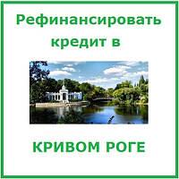 Рефинансировать кредит в Кривом Роге (консультации и помощь в оформлении)