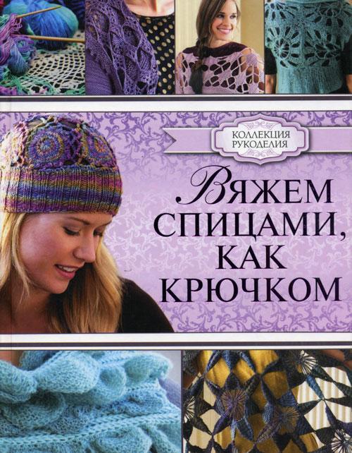 """Книга """"Вяжем спицами, как крючком"""". Кристин Омдал.  Коллекция рукоделия"""