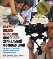 Адам Джунипер Съемка видеофильмов цифровой зеркальной фотокамерой. 101 урок для желающих наладить собственное кинопроизводство
