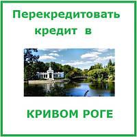 Перекредитовать кредтит в Кривом Роге (консультации и помощь в оформлении)