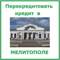 Перекредитовать кредтит в Мелитополе (консультации и помощь в оформлении)