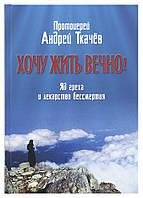 Хочу жить вечно! Яд греха и лекарство бессмертия. Протоиерей Андрей Ткачев
